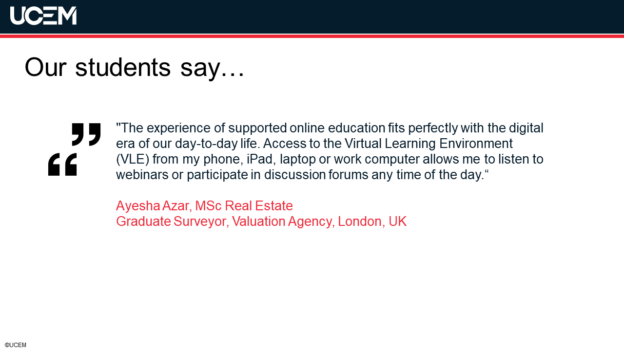 """""""The experience of supported online education fits perfectly with the digital era of our day-to-day life. Access to the Virtual Learning Environment (VLE) from my phone, iPad, laptop or work computer allows me to listen to webinars or participate in discussion forums any time of the day.""""  Ayesha Azar, MSc Real EstateGraduate Surveyor, Valuation Agency, London, UK"""